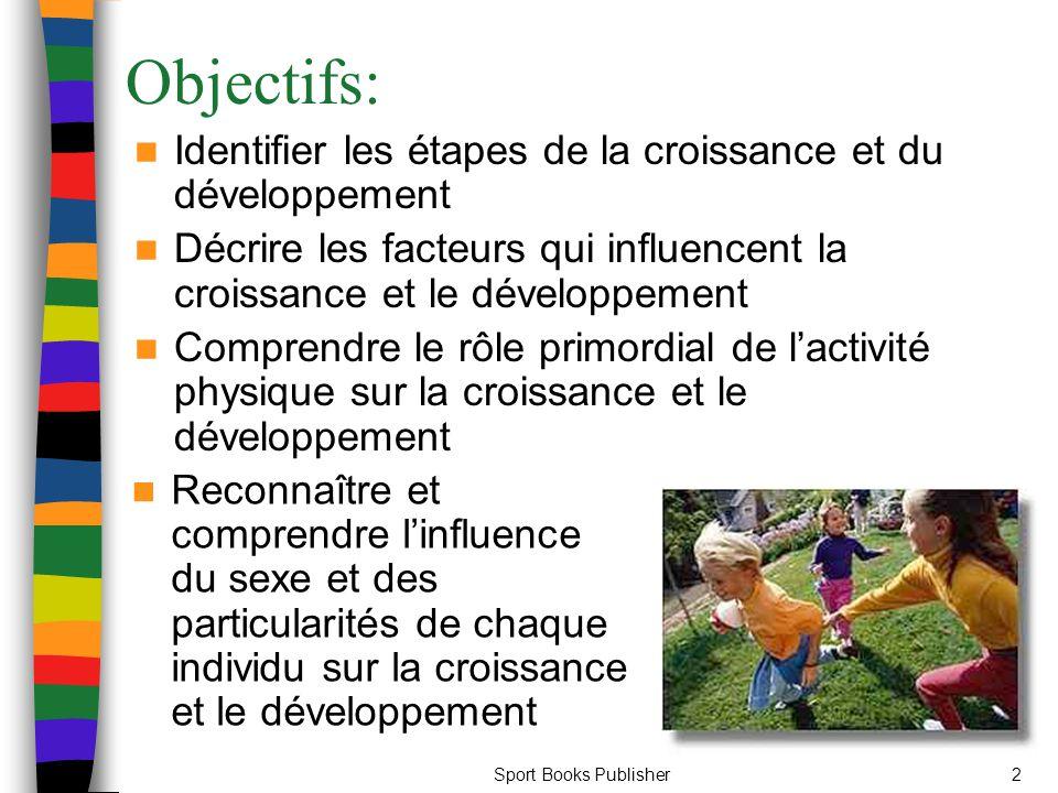 Sport Books Publisher2 Objectifs: Identifier les étapes de la croissance et du développement Décrire les facteurs qui influencent la croissance et le