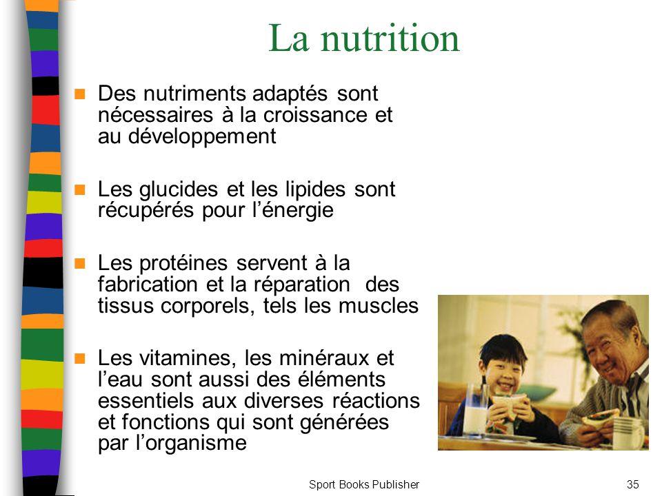 Sport Books Publisher35 La nutrition Des nutriments adaptés sont nécessaires à la croissance et au développement Les glucides et les lipides sont récupérés pour l'énergie Les protéines servent à la fabrication et la réparation des tissus corporels, tels les muscles Les vitamines, les minéraux et l'eau sont aussi des éléments essentiels aux diverses réactions et fonctions qui sont générées par l'organisme