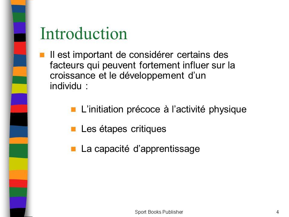 Sport Books Publisher4 Introduction Il est important de considérer certains des facteurs qui peuvent fortement influer sur la croissance et le développement d'un individu : L'initiation précoce à l'activité physique Les étapes critiques La capacité d'apprentissage