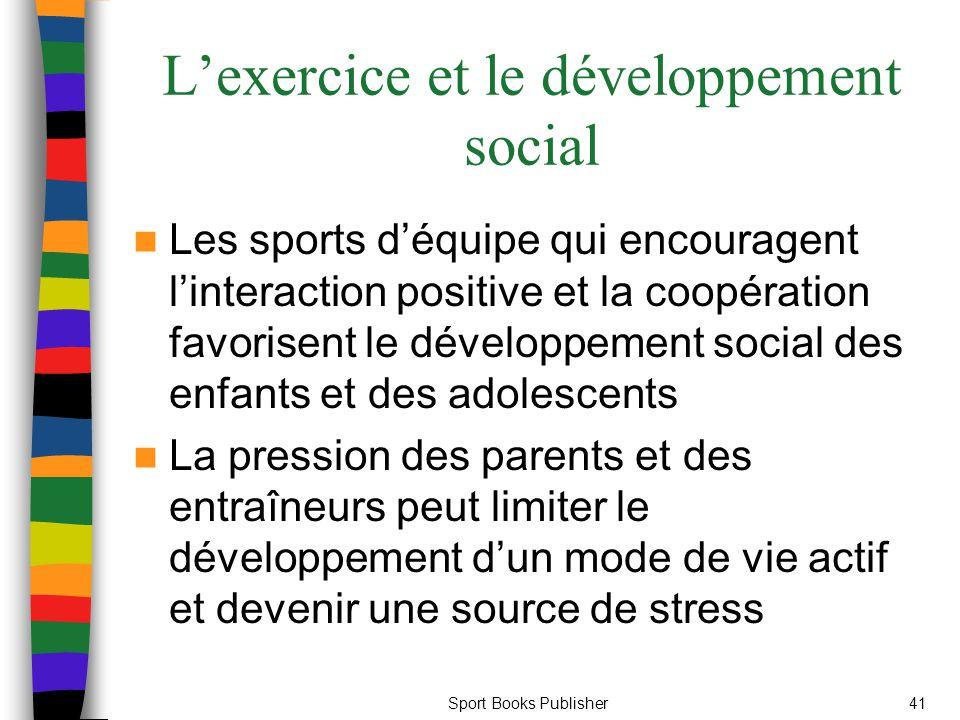 Sport Books Publisher41 L'exercice et le développement social Les sports d'équipe qui encouragent l'interaction positive et la coopération favorisent le développement social des enfants et des adolescents La pression des parents et des entraîneurs peut limiter le développement d'un mode de vie actif et devenir une source de stress
