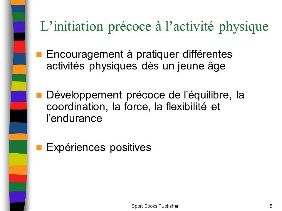 Sport Books Publisher5 L'initiation précoce à l'activité physique Encouragement à pratiquer différentes activités physiques dès un jeune âge Développement précoce de l'équilibre, la coordination, la force, la flexibilité et l'endurance Expériences positives