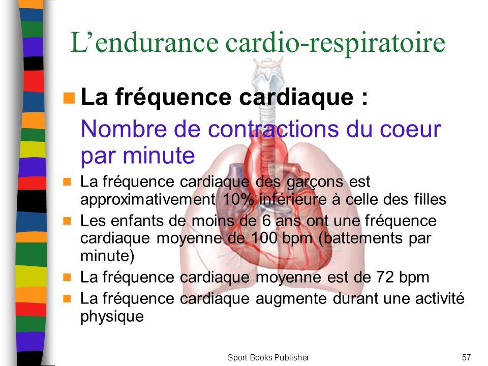 Sport Books Publisher57 L'endurance cardio-respiratoire La fréquence cardiaque : Nombre de contractions du coeur par minute La fréquence cardiaque des garçons est approximativement 10% inférieure à celle des filles Les enfants de moins de 6 ans ont une fréquence cardiaque moyenne de 100 bpm (battements par minute) La fréquence cardiaque moyenne est de 72 bpm La fréquence cardiaque augmente durant une activité physique