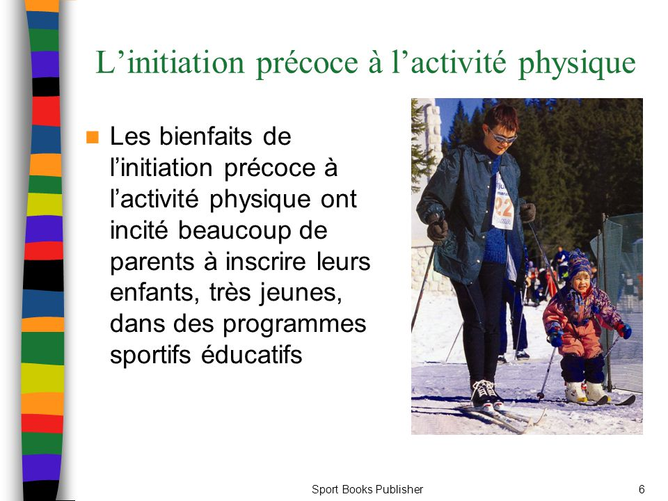 Sport Books Publisher6 L'initiation précoce à l'activité physique Les bienfaits de l'initiation précoce à l'activité physique ont incité beaucoup de parents à inscrire leurs enfants, très jeunes, dans des programmes sportifs éducatifs