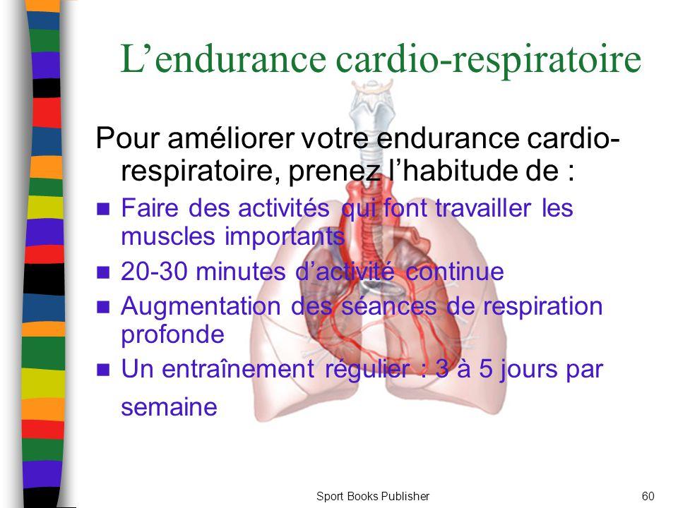 Sport Books Publisher60 L'endurance cardio-respiratoire Pour améliorer votre endurance cardio- respiratoire, prenez l'habitude de : Faire des activités qui font travailler les muscles importants 20-30 minutes d'activité continue Augmentation des séances de respiration profonde Un entraînement régulier : 3 à 5 jours par semaine