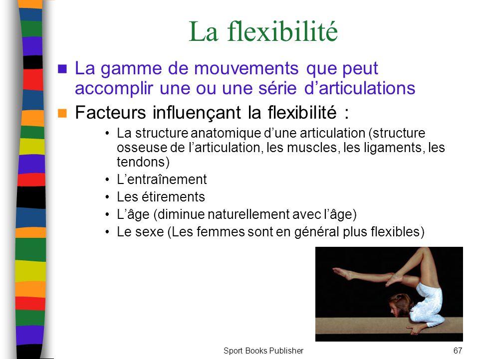 Sport Books Publisher67 La flexibilité La gamme de mouvements que peut accomplir une ou une série d'articulations Facteurs influençant la flexibilité