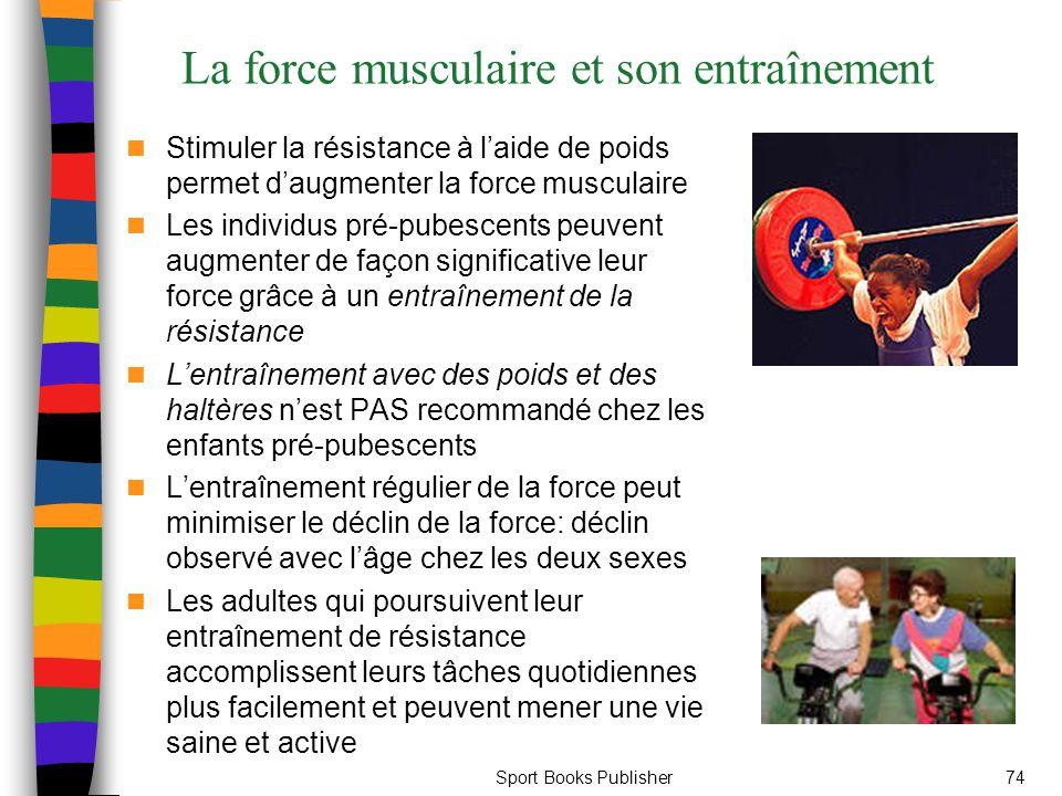 Sport Books Publisher74 La force musculaire et son entraînement Stimuler la résistance à l'aide de poids permet d'augmenter la force musculaire Les individus pré-pubescents peuvent augmenter de façon significative leur force grâce à un entraînement de la résistance L'entraînement avec des poids et des haltères n'est PAS recommandé chez les enfants pré-pubescents L'entraînement régulier de la force peut minimiser le déclin de la force: déclin observé avec l'âge chez les deux sexes Les adultes qui poursuivent leur entraînement de résistance accomplissent leurs tâches quotidiennes plus facilement et peuvent mener une vie saine et active