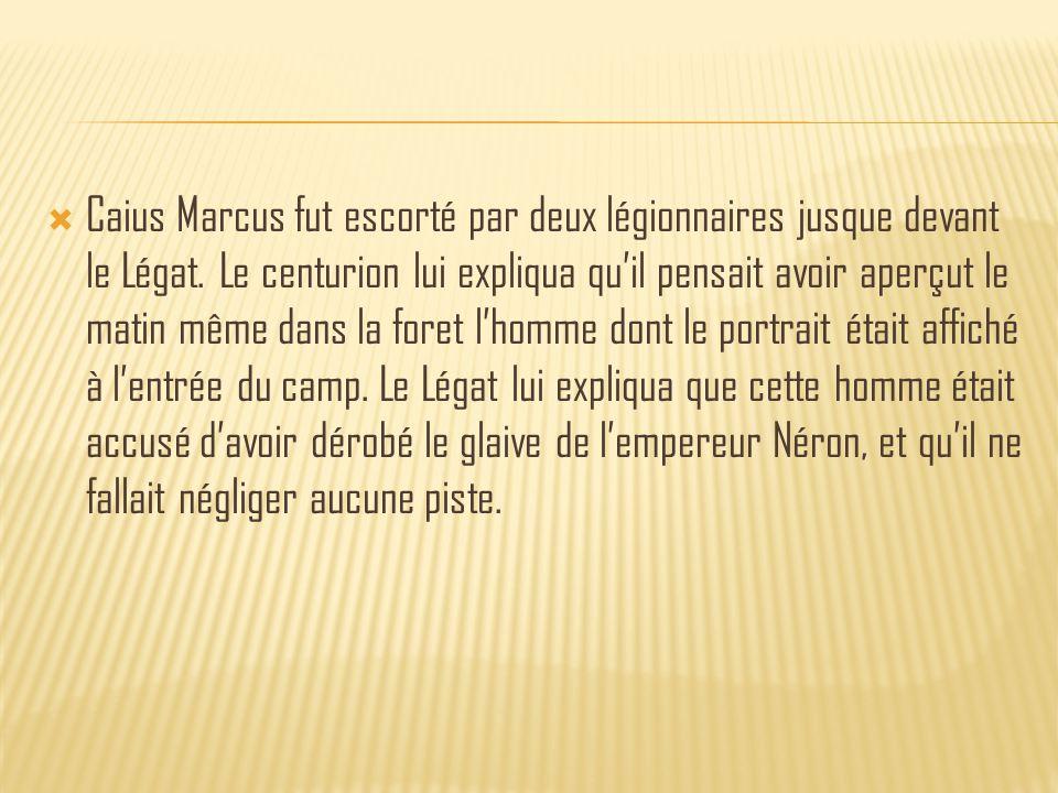  Caius Marcus fut escorté par deux légionnaires jusque devant le Légat.