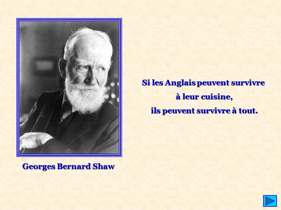 Georges Bernard Shaw Si les Anglais peuvent survivre à leur cuisine, ils peuvent survivre à tout. ils peuvent survivre à tout.