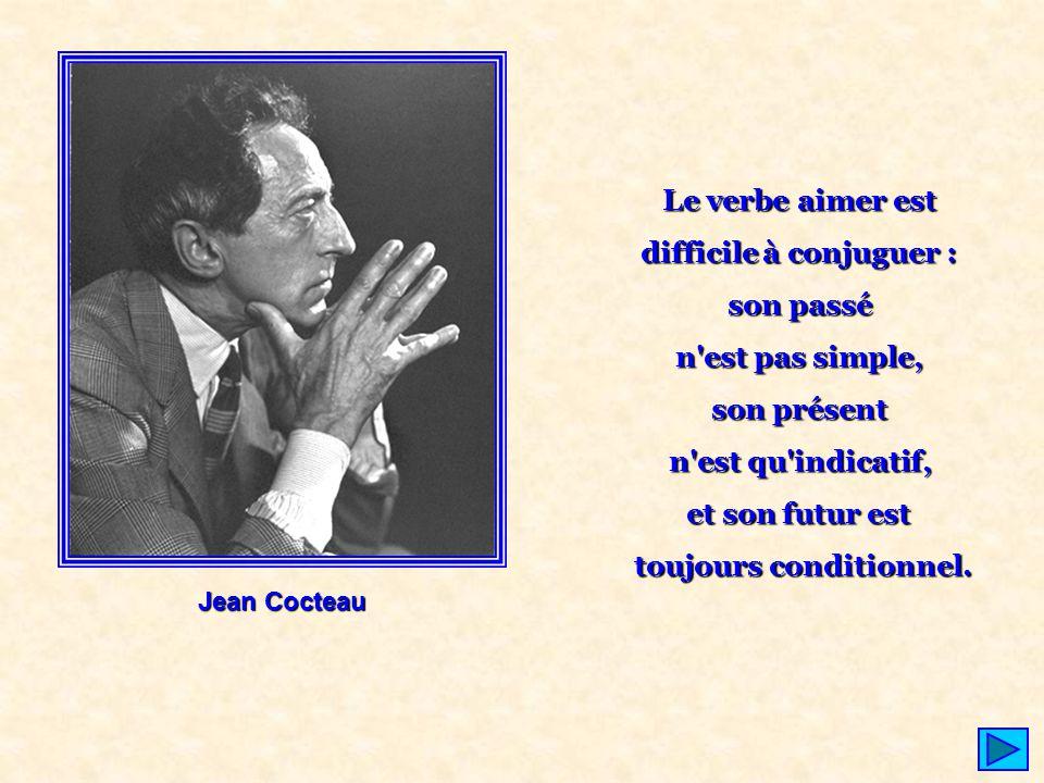 Jean Cocteau Le verbe aimer est difficile à conjuguer : son passé n'est pas simple, son présent n'est qu'indicatif, et son futur est toujours conditio