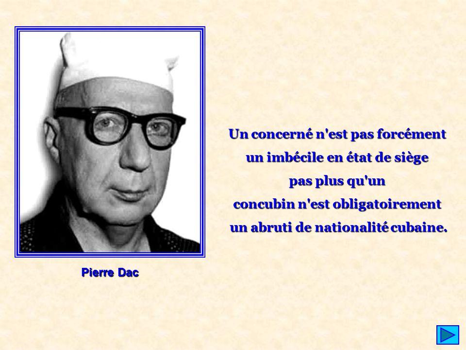 Pierre Dac Un concerné n'est pas forcément un imbécile en état de siège pas plus qu'un concubin n'est obligatoirement un abruti de nationalité cubaine