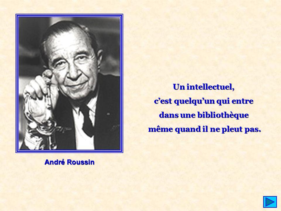 André Roussin Un intellectuel, c'est quelqu'un qui entre dans une bibliothèque même quand il ne pleut pas.
