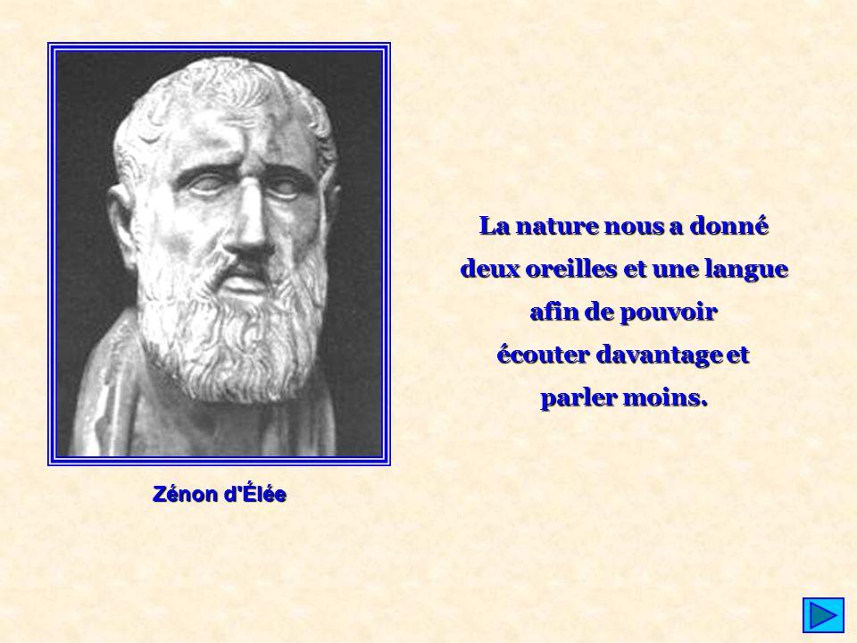 Zénon d'Élée La nature nous a donné deux oreilles et une langue afin de pouvoir écouter davantage et parler moins.