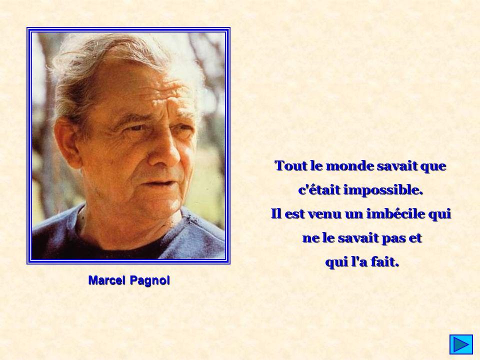 Marcel Pagnol Tout le monde savait que c'était impossible. Il est venu un imbécile qui ne le savait pas et qui l'a fait.