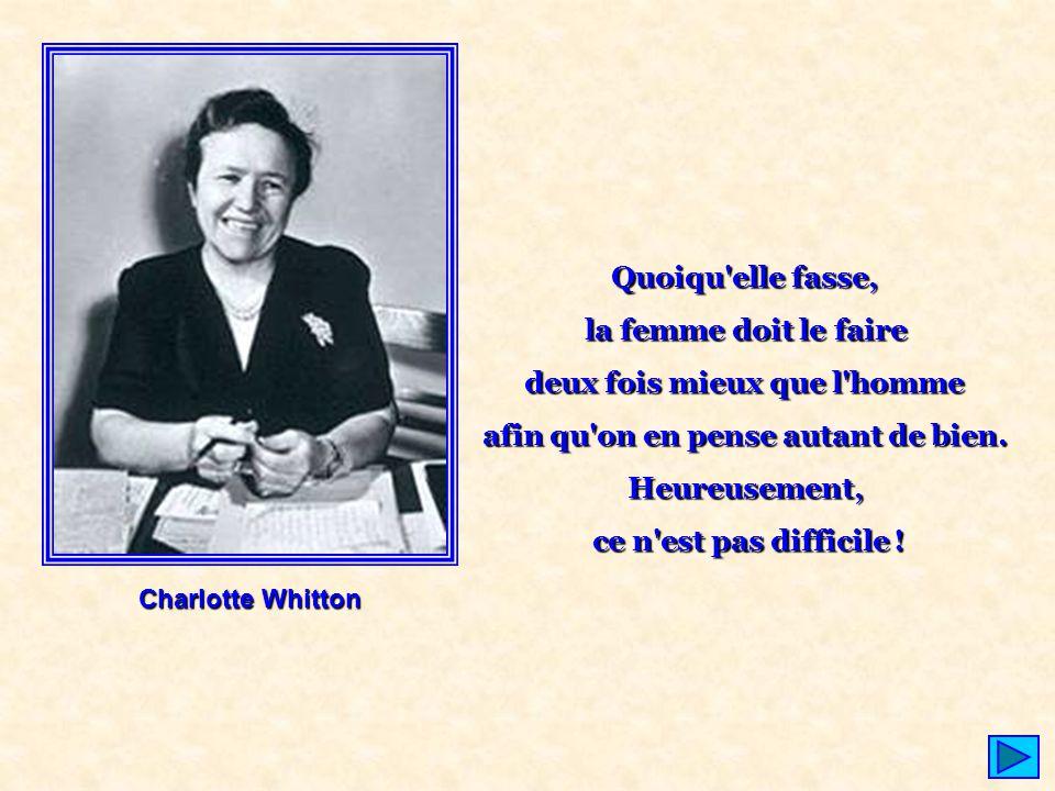 Charlotte Whitton Quoiqu'elle fasse, la femme doit le faire deux fois mieux que l'homme afin qu'on en pense autant de bien. Heureusement, ce n'est pas