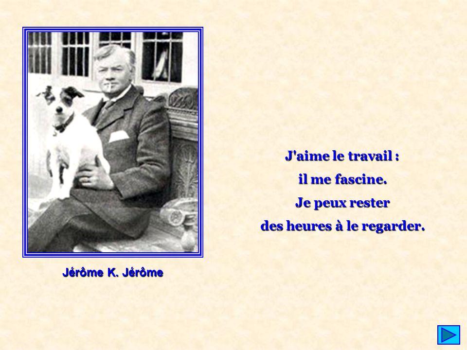 Jérôme K. Jérôme J'aime le travail : il me fascine. Je peux rester des heures à le regarder.