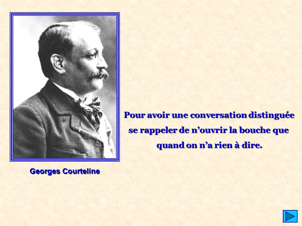 Georges Courteline Pour avoir une conversation distinguée se rappeler de n'ouvrir la bouche que quand on n'a rien à dire.