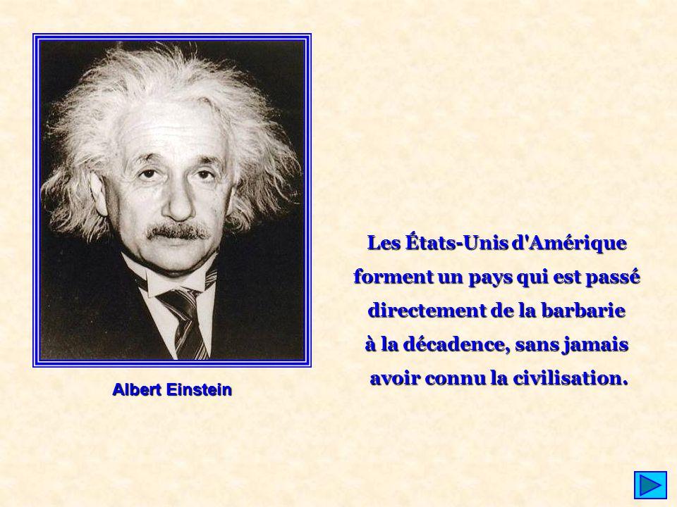 Albert Einstein Les États-Unis d'Amérique forment un pays qui est passé directement de la barbarie à la décadence, sans jamais avoir connu la civilisa