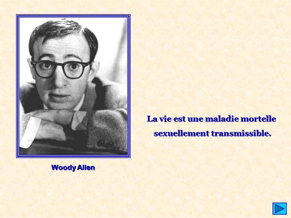 Woody Allen La vie est une maladie mortelle sexuellement transmissible.