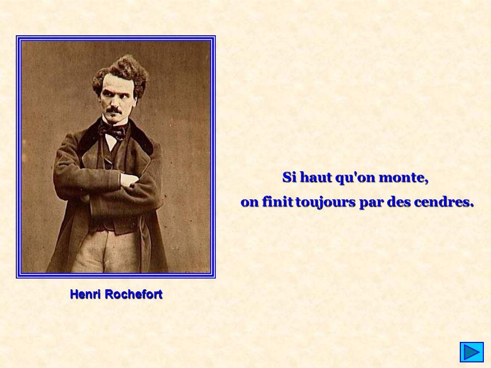 Henri Rochefort Si haut qu'on monte, on finit toujours par des cendres.