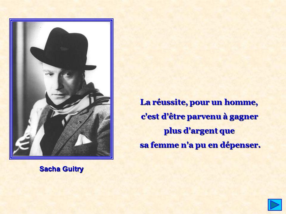 La réussite, pour un homme, c'est d'être parvenu à gagner plus d'argent que sa femme n'a pu en dépenser. Sacha Guitry
