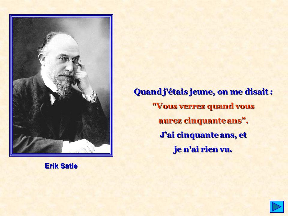 Erik Satie Quand j'étais jeune, on me disait :