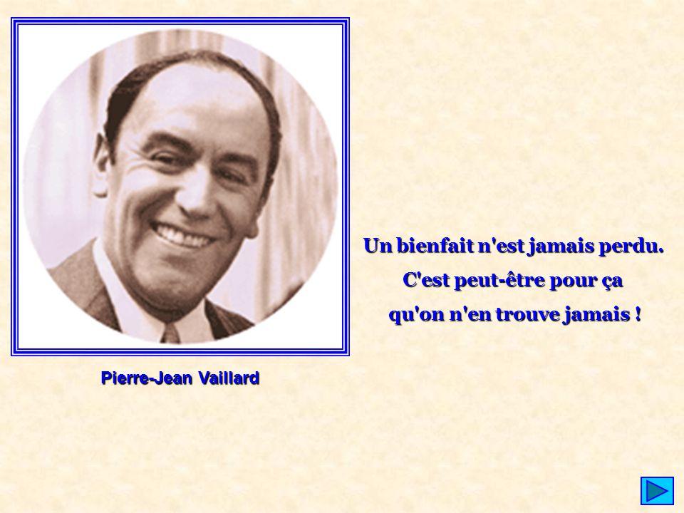 Pierre-Jean Vaillard Un bienfait n'est jamais perdu. C'est peut-être pour ça qu'on n'en trouve jamais !
