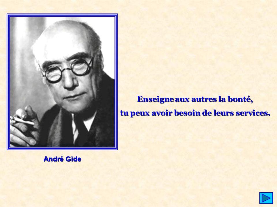 André Gide Enseigne aux autres la bonté, tu peux avoir besoin de leurs services.
