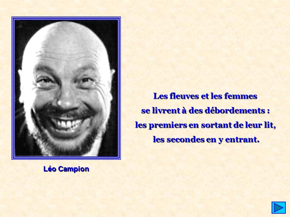 Léo Campion Les fleuves et les femmes se livrent à des débordements : les premiers en sortant de leur lit, les secondes en y entrant.