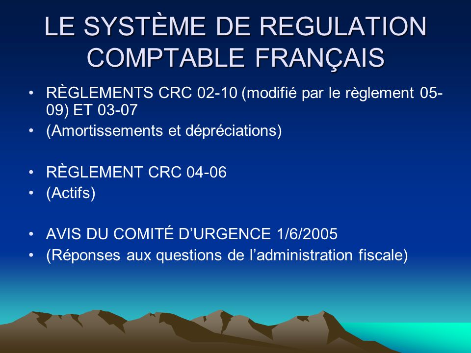 LE SYSTÈME DE REGULATION COMPTABLE FRANÇAIS RÈGLEMENTS CRC 02-10 (modifié par le règlement 05- 09) ET 03-07 (Amortissements et dépréciations) RÈGLEMENT CRC 04-06 (Actifs) AVIS DU COMITÉ D'URGENCE 1/6/2005 (Réponses aux questions de l'administration fiscale)