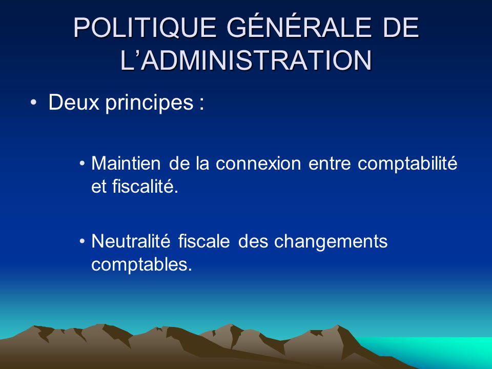 POLITIQUE GÉNÉRALE DE L'ADMINISTRATION Deux principes : Maintien de la connexion entre comptabilité et fiscalité.