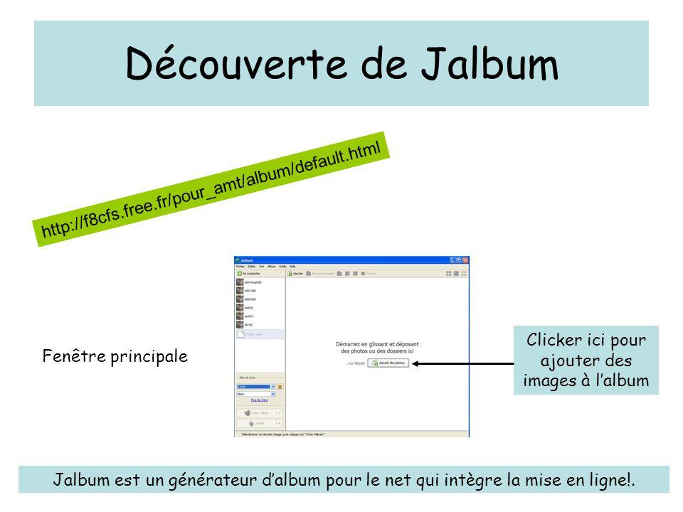 Découverte de Jalbum http://f8cfs.free.fr/pour_amt/album/default.html Fenêtre principale Clicker ici pour ajouter des images à l'album Jalbum est un générateur d'album pour le net qui intègre la mise en ligne!.