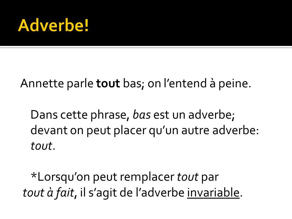 Annette parle tout bas; on l'entend à peine. Dans cette phrase, bas est un adverbe; devant on peut placer qu'un autre adverbe: tout. *Lorsqu'on peut r