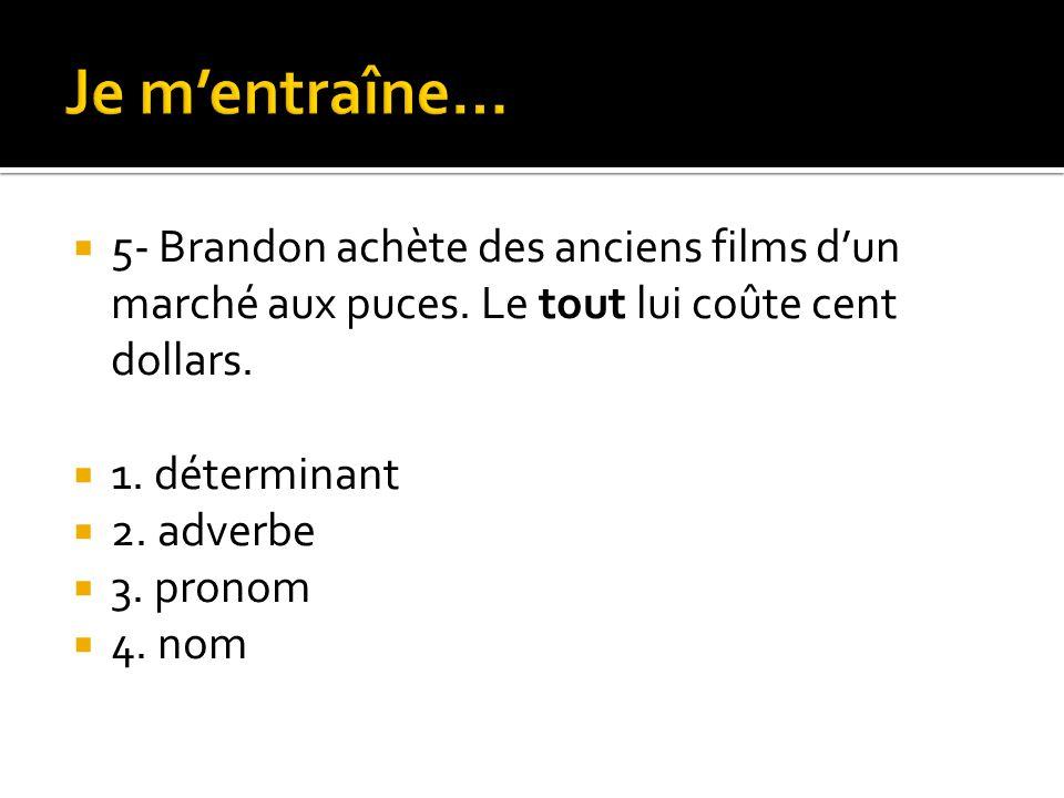  5- Brandon achète des anciens films d'un marché aux puces. Le tout lui coûte cent dollars.  1. déterminant  2. adverbe  3. pronom  4. nom