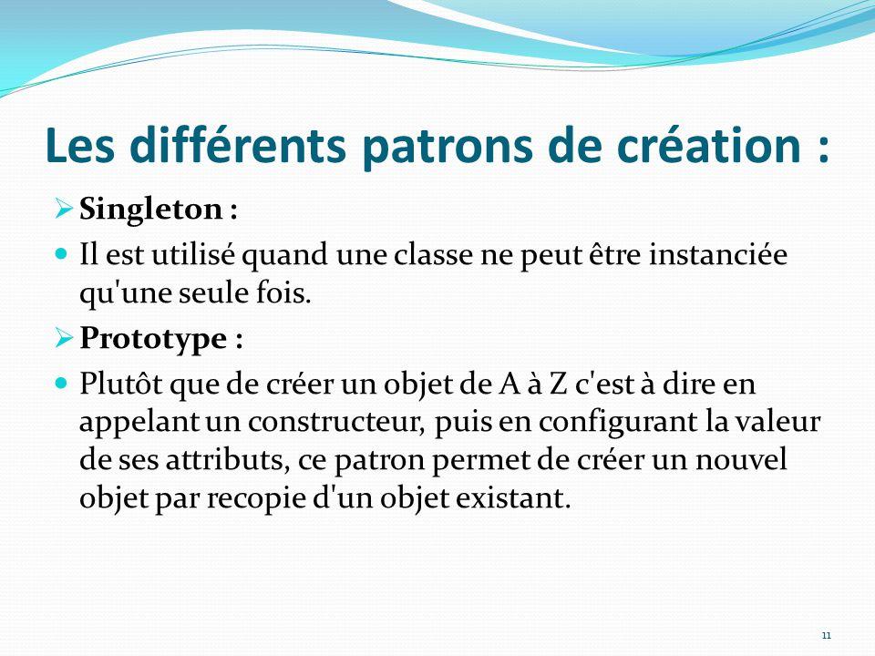 Les différents patrons de création :  Singleton : Il est utilisé quand une classe ne peut être instanciée qu'une seule fois.  Prototype : Plutôt que
