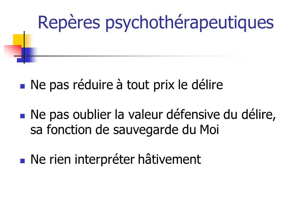 Repères psychothérapeutiques Ne pas réduire à tout prix le délire Ne pas oublier la valeur défensive du délire, sa fonction de sauvegarde du Moi Ne ri