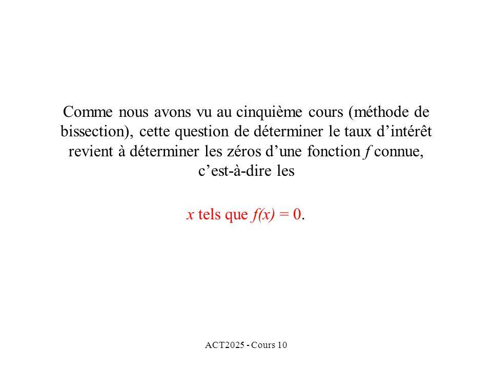 ACT2025 - Cours 10 Comme nous avons vu au cinquième cours (méthode de bissection), cette question de déterminer le taux d'intérêt revient à déterminer