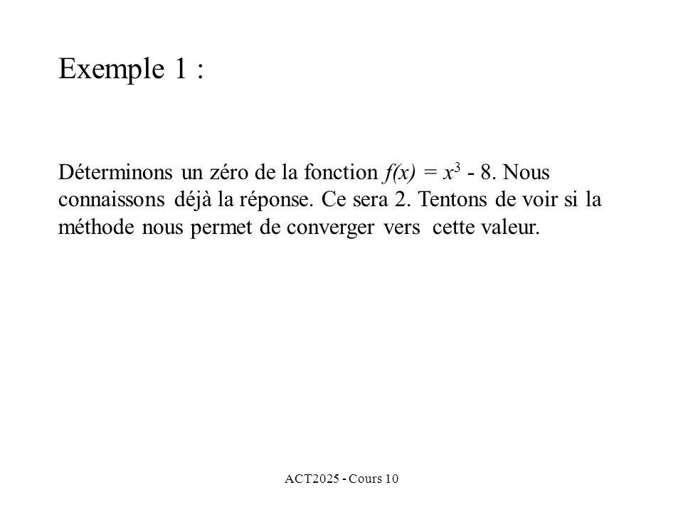 ACT2025 - Cours 10 Déterminons un zéro de la fonction f(x) = x 3 - 8. Nous connaissons déjà la réponse. Ce sera 2. Tentons de voir si la méthode nous