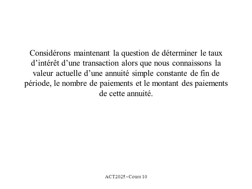 ACT2025 - Cours 10 Considérons maintenant la question de déterminer le taux d'intérêt d'une transaction alors que nous connaissons la valeur actuelle