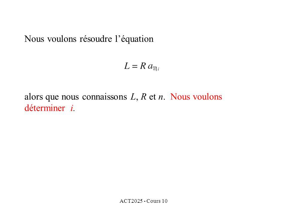 ACT2025 - Cours 10 Nous voulons résoudre l'équation alors que nous connaissons L, R et n. Nous voulons déterminer i.