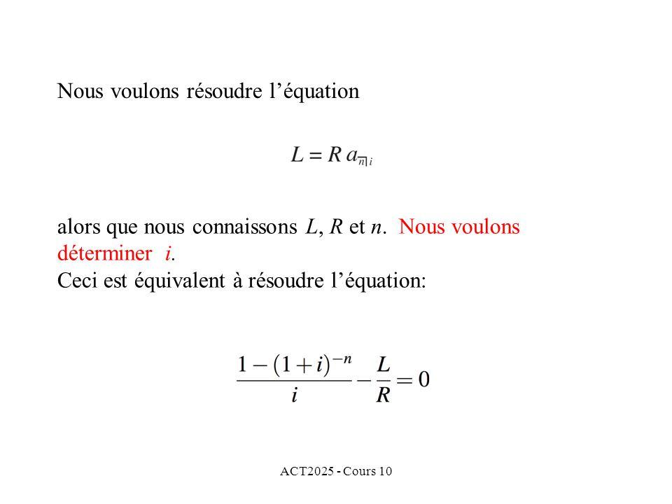 ACT2025 - Cours 10 Nous voulons résoudre l'équation alors que nous connaissons L, R et n. Nous voulons déterminer i. Ceci est équivalent à résoudre l'