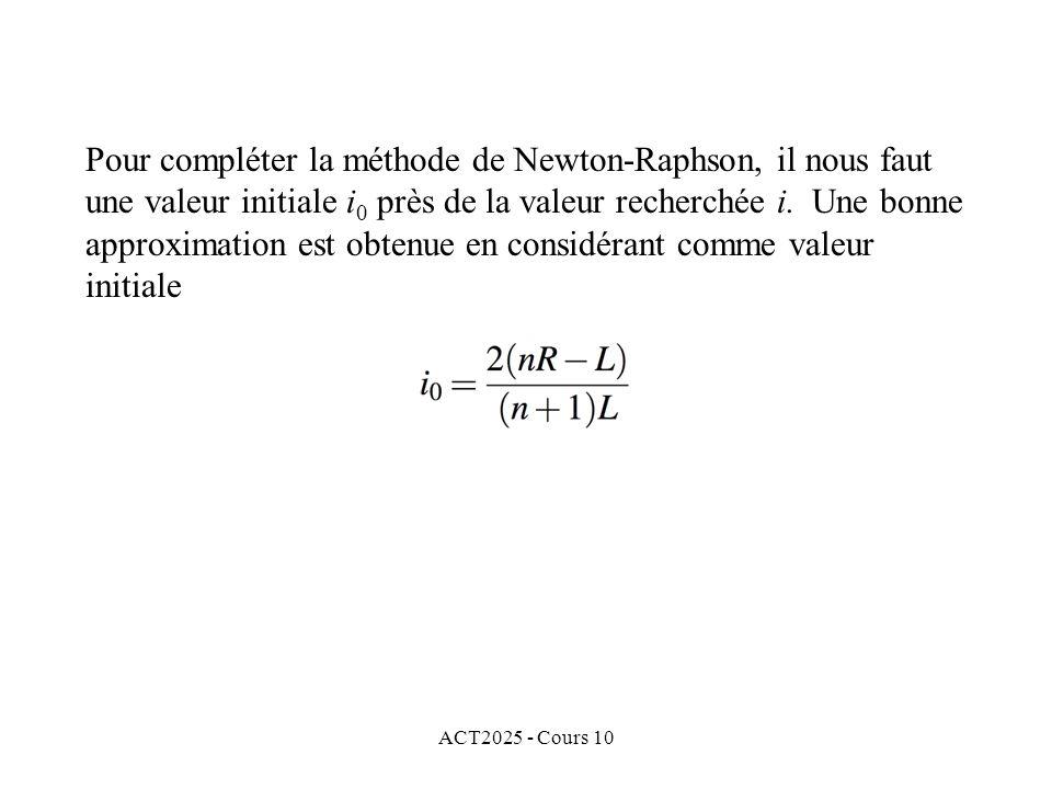 ACT2025 - Cours 10 Pour compléter la méthode de Newton-Raphson, il nous faut une valeur initiale i 0 près de la valeur recherchée i. Une bonne approxi