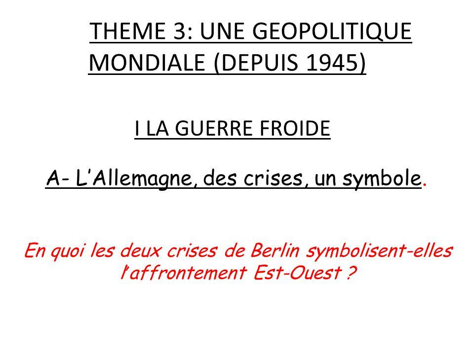 THEME 3: UNE GEOPOLITIQUE MONDIALE (DEPUIS 1945) I LA GUERRE FROIDE A- L'Allemagne, des crises, un symbole. En quoi les deux crises de Berlin symbolis