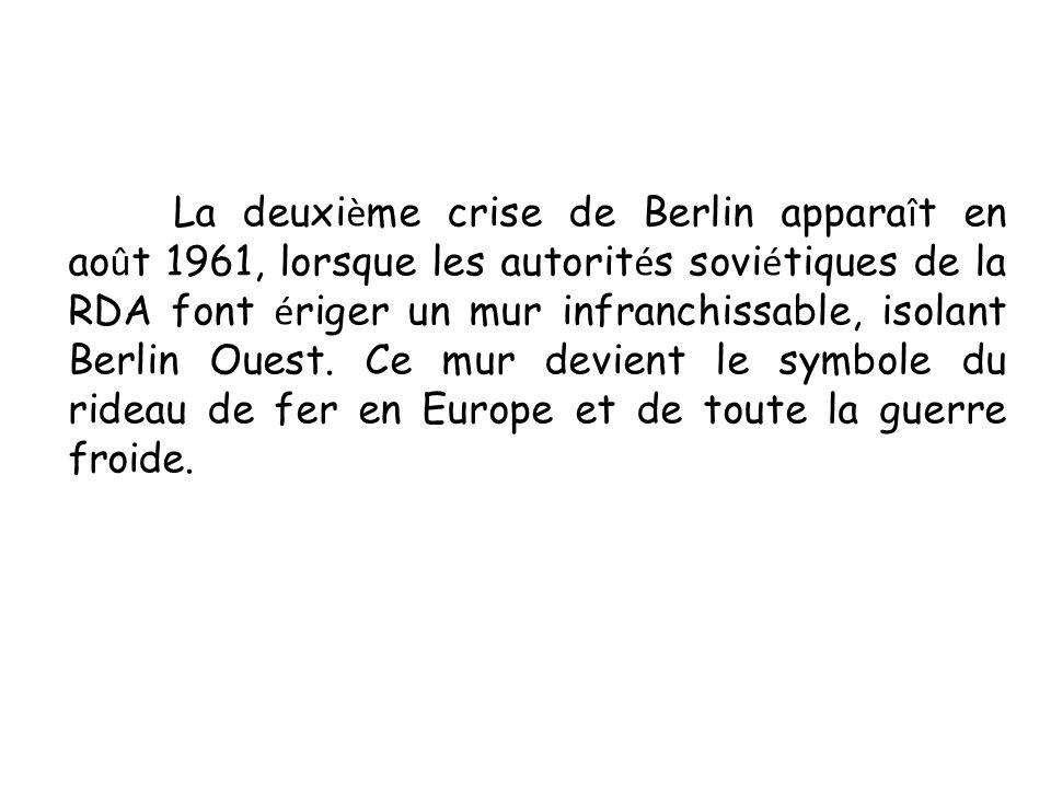 La deuxi è me crise de Berlin appara î t en ao û t 1961, lorsque les autorit é s sovi é tiques de la RDA font é riger un mur infranchissable, isolant