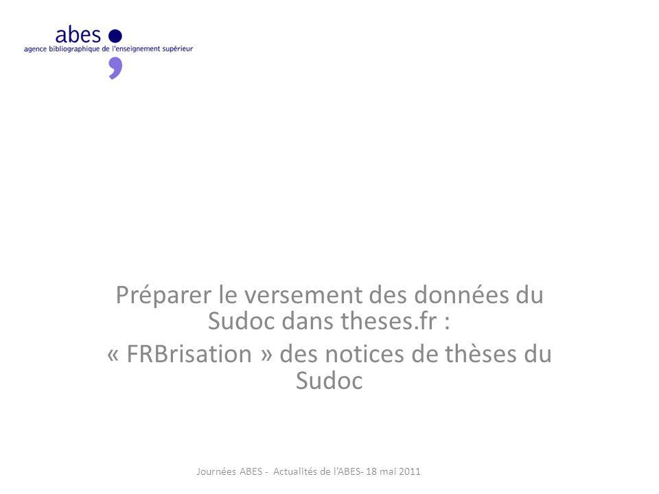 Préparer le versement des données du Sudoc dans theses.fr : « FRBrisation » des notices de thèses du Sudoc Journées ABES - Actualités de l'ABES- 18 mai 2011
