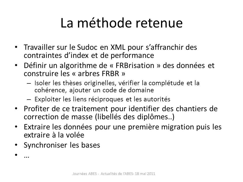 La méthode retenue Travailler sur le Sudoc en XML pour s'affranchir des contraintes d'index et de performance Définir un algorithme de « FRBrisation » des données et construire les « arbres FRBR » – Isoler les thèses originelles, vérifier la complétude et la cohérence, ajouter un code de domaine – Exploiter les liens réciproques et les autorités Profiter de ce traitement pour identifier des chantiers de correction de masse (libellés des diplômes..) Extraire les données pour une première migration puis les extraire à la volée Synchroniser les bases … Journées ABES - Actualités de l'ABES- 18 mai 2011