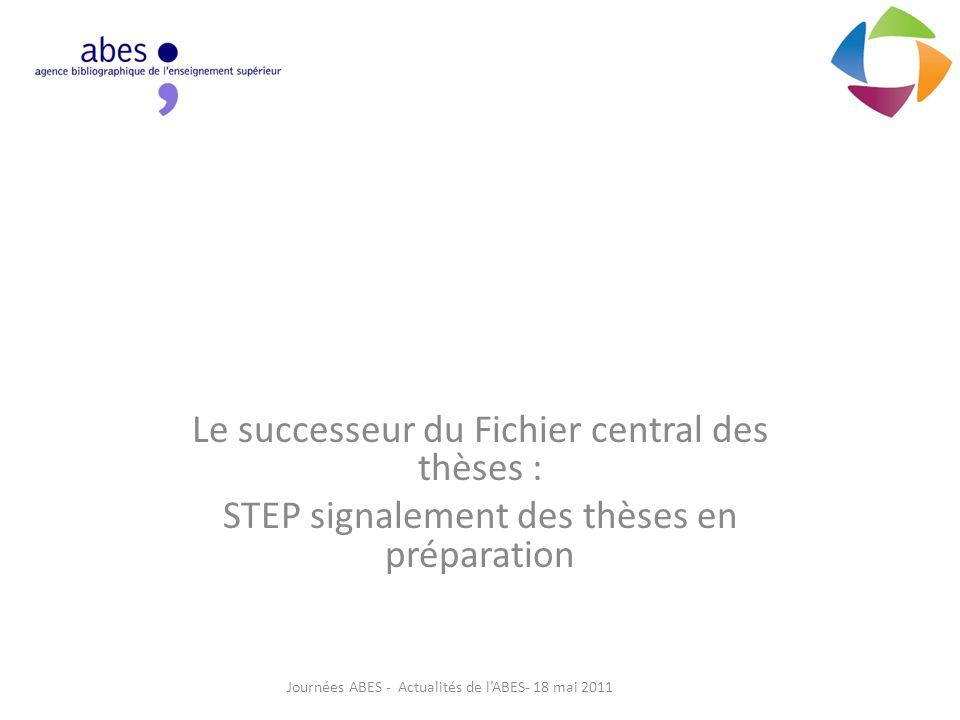 Le successeur du Fichier central des thèses : STEP signalement des thèses en préparation Journées ABES - Actualités de l'ABES- 18 mai 2011