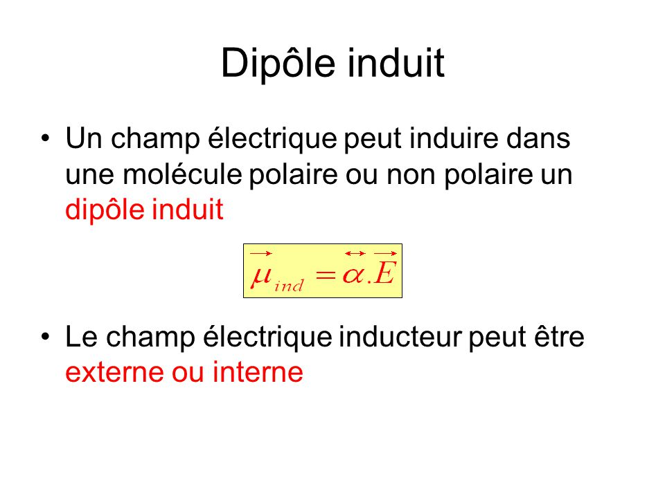 Dipôle induit Un champ électrique peut induire dans une molécule polaire ou non polaire un dipôle induit Le champ électrique inducteur peut être exter