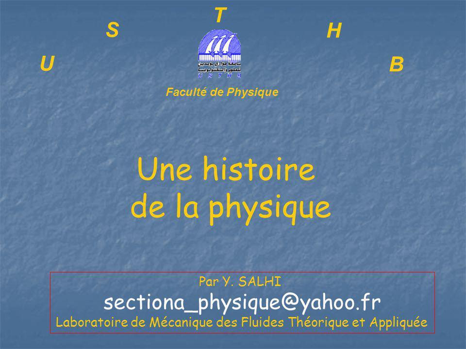 U S T H B Faculté de Physique Une histoire de la physique Par Y. SALHI sectiona_physique@yahoo.fr Laboratoire de Mécanique des Fluides Théorique et Ap