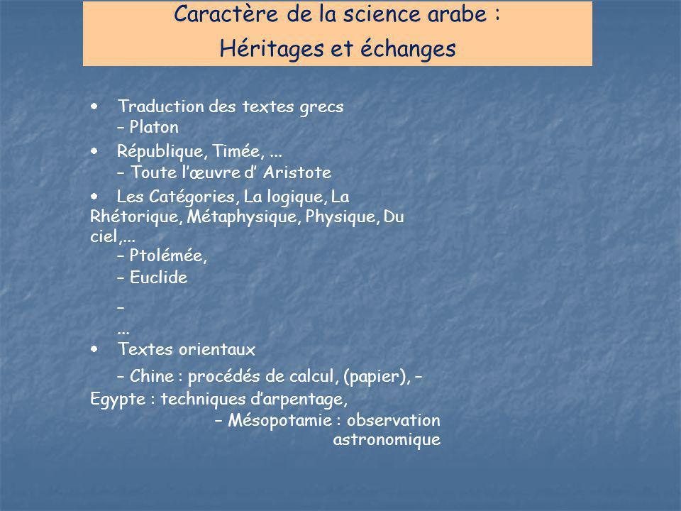 Caractère de la science arabe : Héritages et échanges  Traduction des textes grecs – Platon  République, Timée,... – Toute l'œuvre d' Aristote  Les
