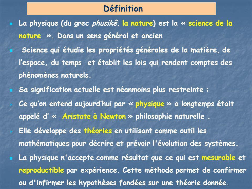 La physique (du grec phusikê, la nature) est la « science de la nature ». Dans un sens général et ancien Science qui étudie les propriétés générales d